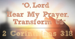 """O Lord, Hear My Prayer, Transform Us!"" (cont.)"